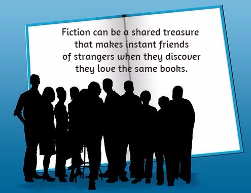 Fiction can be a shared treasure that makes instant friends of strangers when they discover they love the same book -- B. Radisavljevic