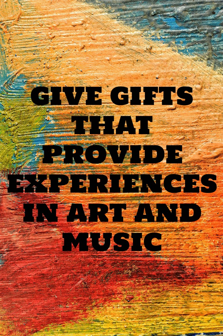 GIVE GIFTS THAT PROVIDE EXPERIENCES IN ART AND MUSIC